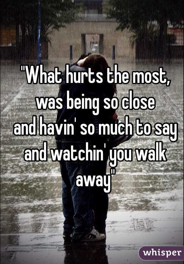 """What hurts the most, was being so close and havin' so much to say and watchin' you walk away"""