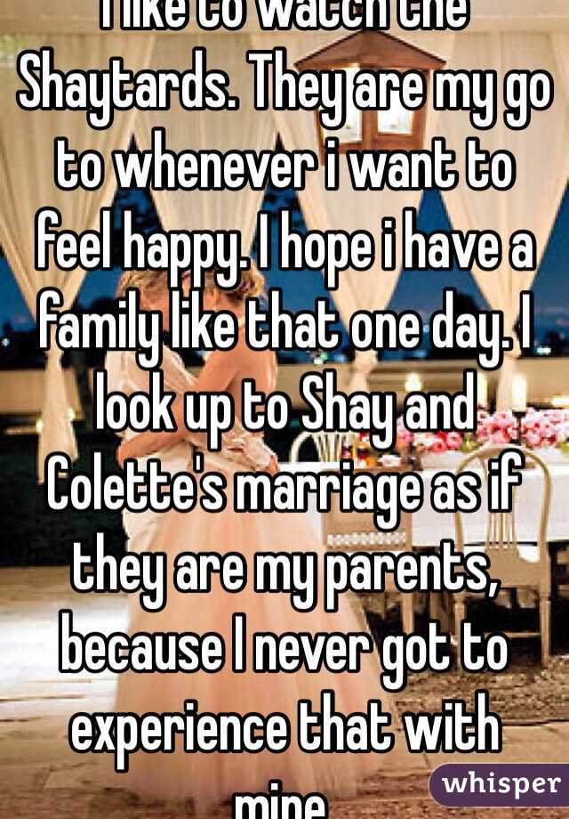 I like to watch the Shaytards. They are my go to whenever i want to feel happy. I hope i have a family like that one day. I look up to Shay and Colette's marriage as if they are my parents, because I never got to experience that with mine.