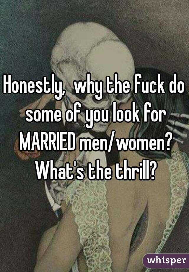 Honestly,  why the fuck do some of you look for MARRIED men/women? What's the thrill?