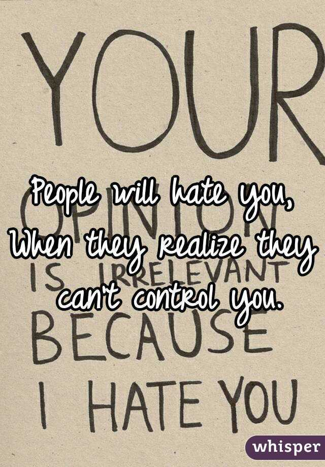 People will hate you, When they realize they can't control you.