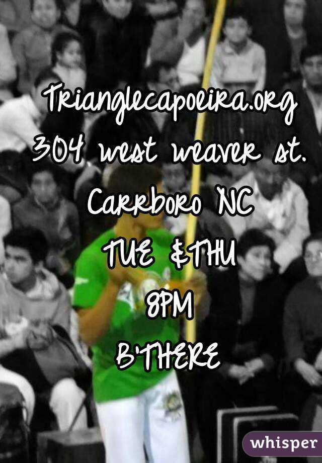 Trianglecapoeira.org 304 west weaver st. Carrboro NC TUE &THU 8PM B'THERE