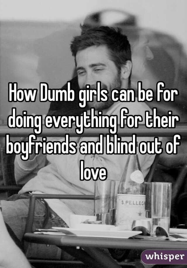 How Dumb girls can be for doing everything for their boyfriends and blind out of love