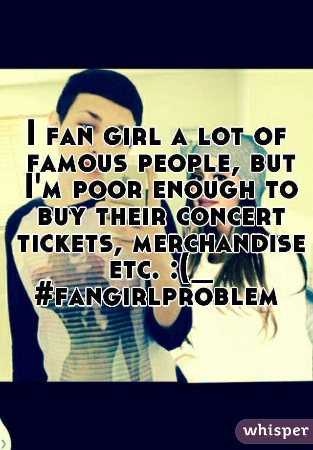 I fan girl a lot of famous people, but I'm poor enough to buy their concert tickets, merchandise etc. :(_ #fangirlproblem