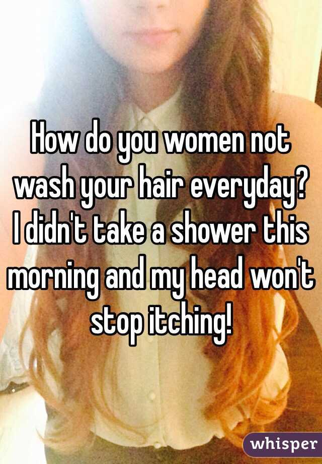 How do you women not wash your hair everyday? I didn't take a shower this morning and my head won't stop itching!