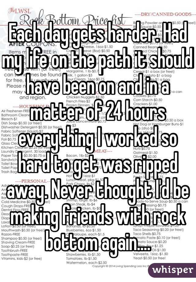 Each day gets harder. Had my life on the path it should have been on and in a matter of 24 hours everything I worked so hard to get was ripped away. Never thought I'd be making friends with rock bottom again....