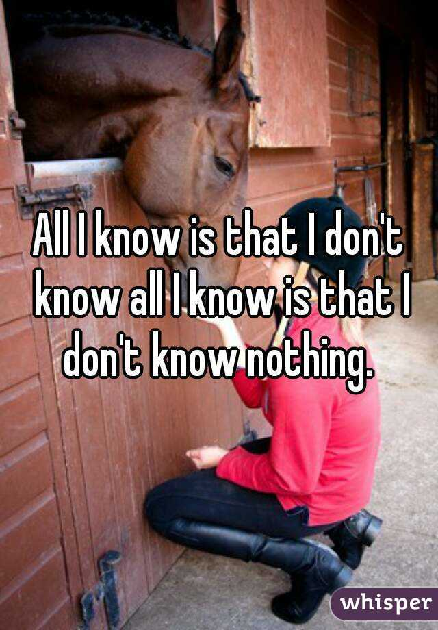 All I know is that I don't know all I know is that I don't know nothing.