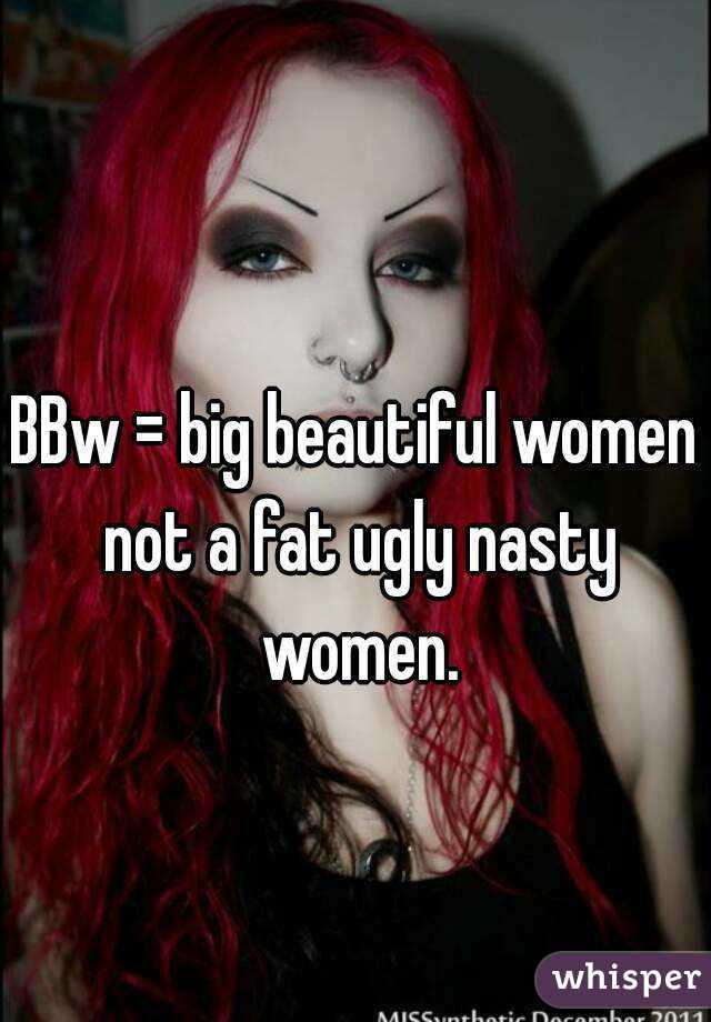 BBw = big beautiful women not a fat ugly nasty women.