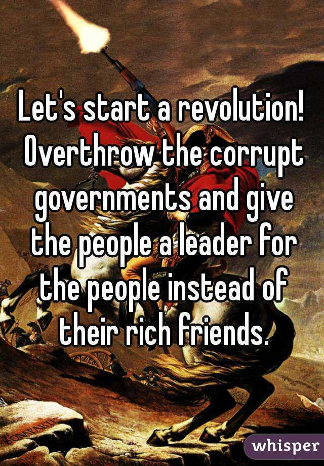 Let's start a revolution! Overthrow the corrupt governments and give the people a leader for the people instead of their rich friends.