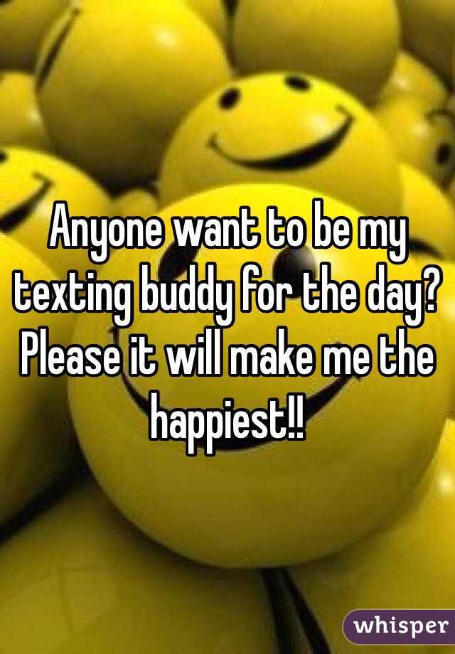 Anyone want to be my texting buddy for the day? Please it will make me the happiest!!