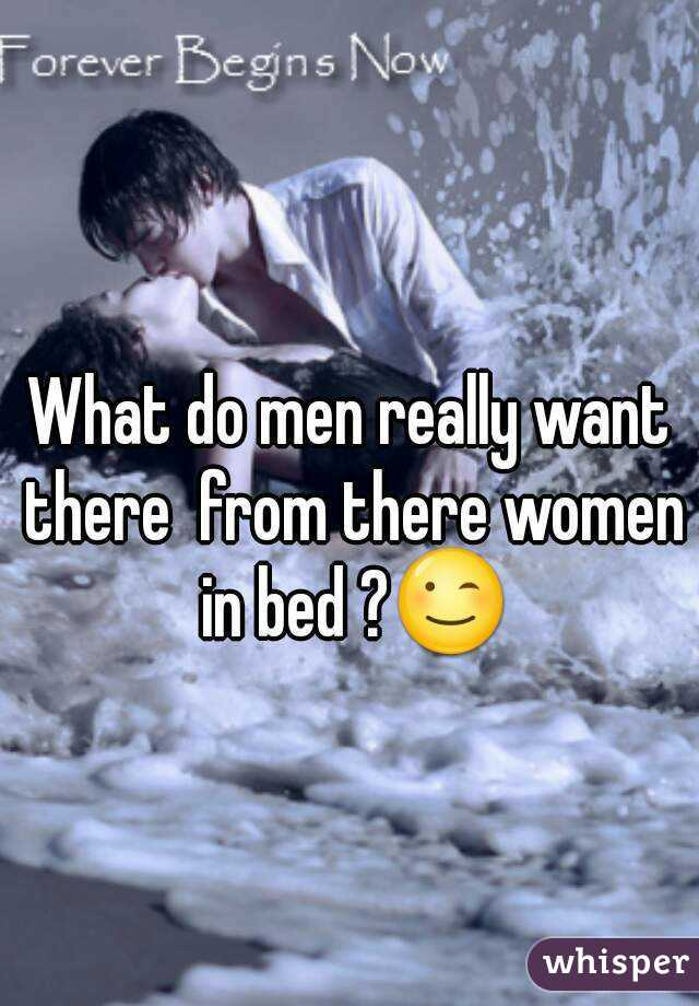 What do men really want there  from there women in bed ?😉
