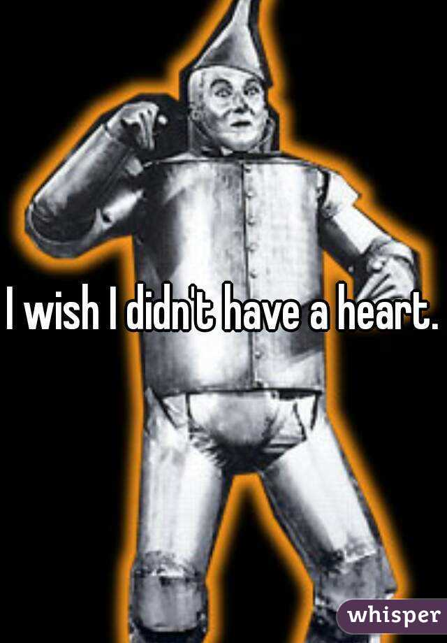 I wish I didn't have a heart.