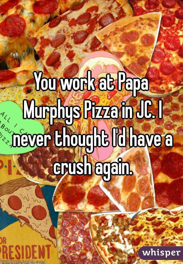 You work at Papa Murphys Pizza in JC. I never thought I'd have a crush again.