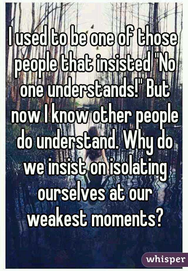 """I used to be one of those people that insisted """"No one understands!"""" But now I know other people do understand. Why do we insist on isolating ourselves at our weakest moments?"""
