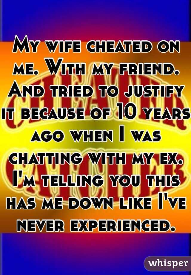 My wife cheated on me. With my friend. And tried to justify it because of 10 years ago when I was chatting with my ex. I'm telling you this has me down like I've never experienced.