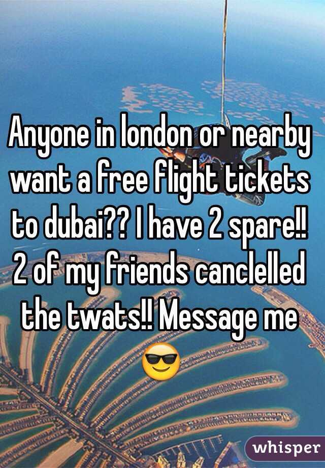 Anyone in london or nearby want a free flight tickets to dubai?? I have 2 spare!! 2 of my friends canclelled the twats!! Message me 😎