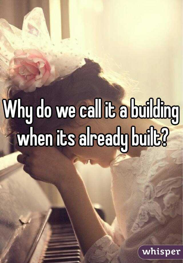 Why do we call it a building when its already built?