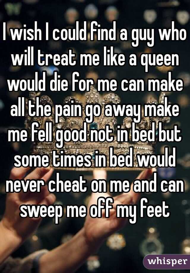 I wish I could find a guy who will treat me like a queen would die for me can make all the pain go away make me fell good not in bed but some times in bed would never cheat on me and can sweep me off my feet
