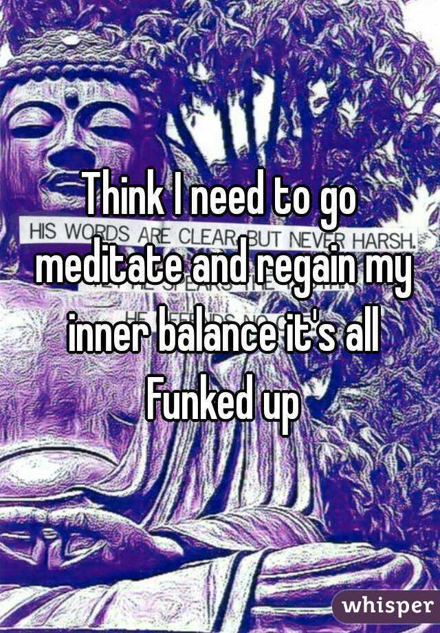 Think I need to go meditate and regain my inner balance it's all Funked up