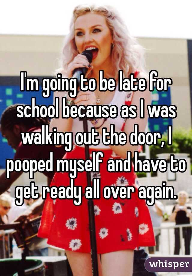 I'm going to be late for school because as I was walking out the door, I pooped myself and have to get ready all over again.