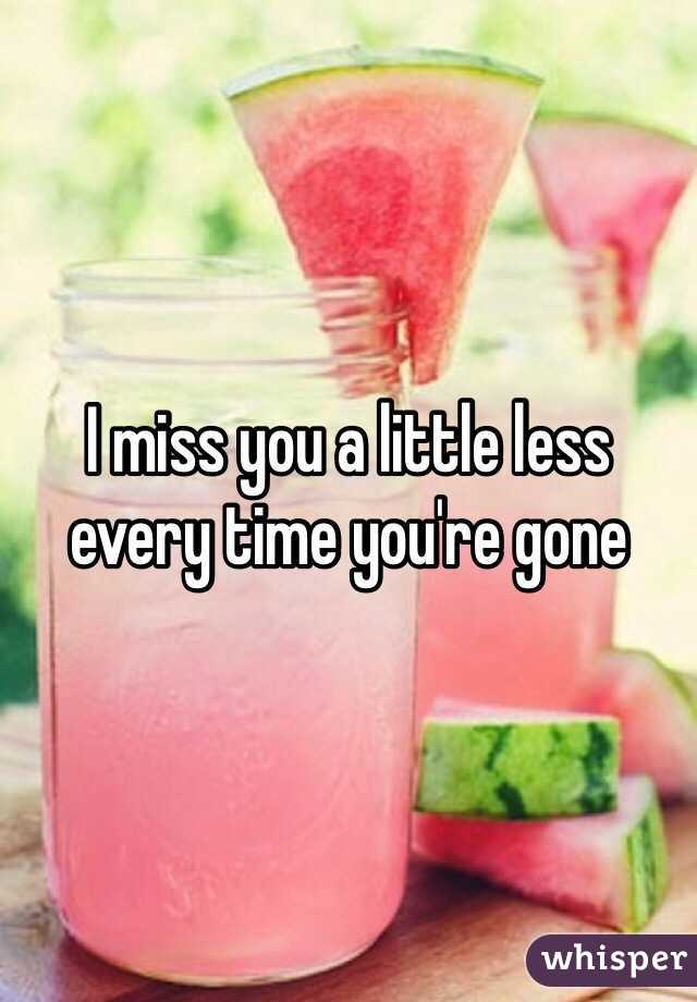 I miss you a little less every time you're gone