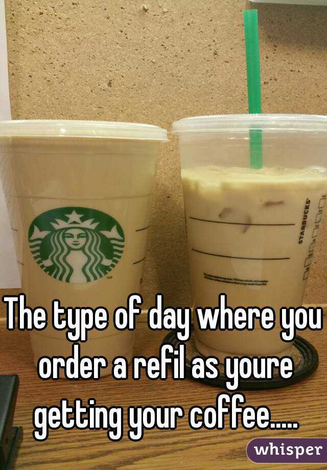 The type of day where you order a refil as youre getting your coffee.....