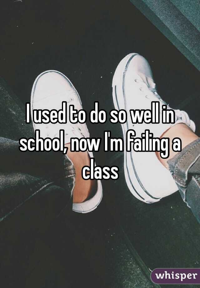 I used to do so well in school, now I'm failing a class