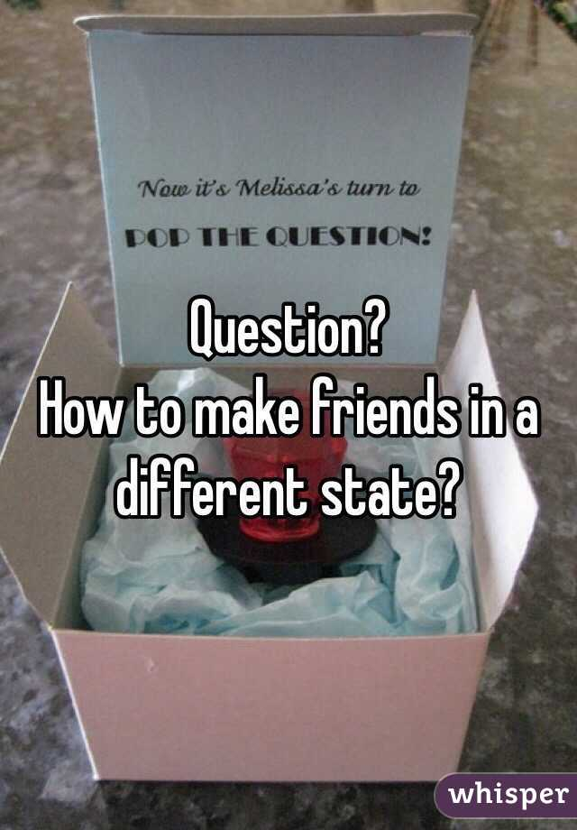 Question? How to make friends in a different state?