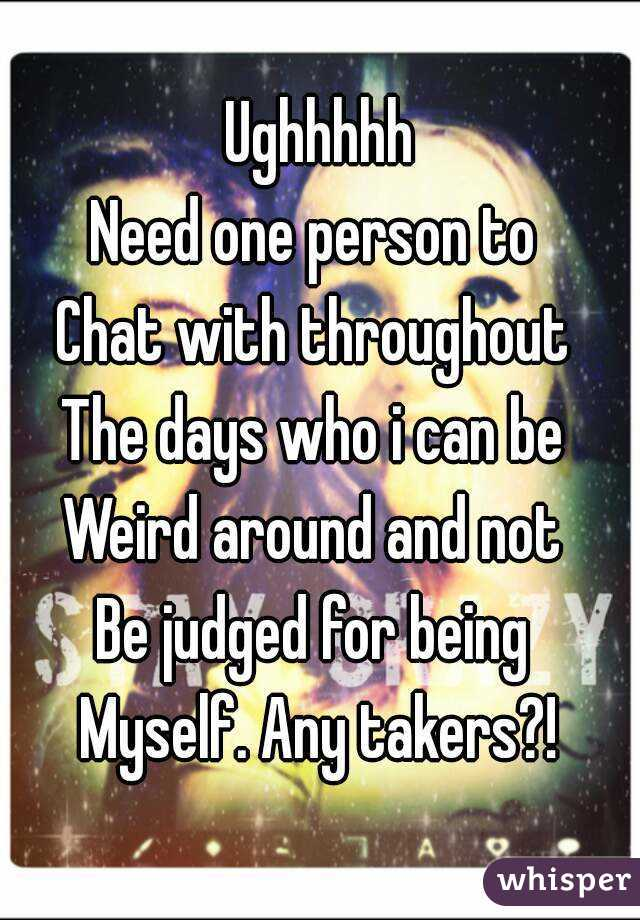 Ughhhhh Need one person to  Chat with throughout  The days who i can be  Weird around and not  Be judged for being  Myself. Any takers?!