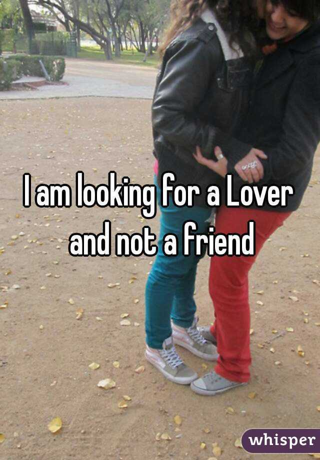 I am looking for a Lover and not a friend
