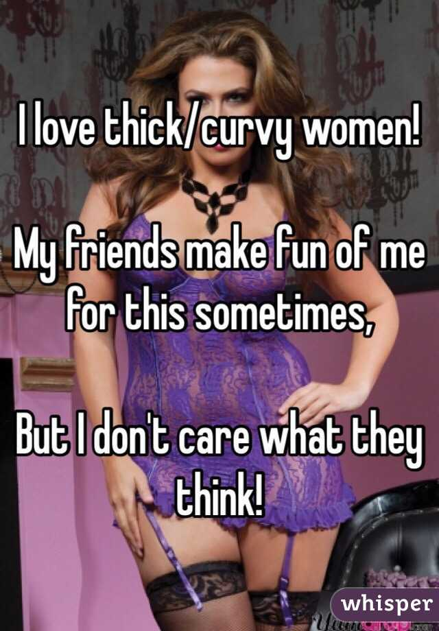 I love thick/curvy women!  My friends make fun of me for this sometimes,  But I don't care what they think!