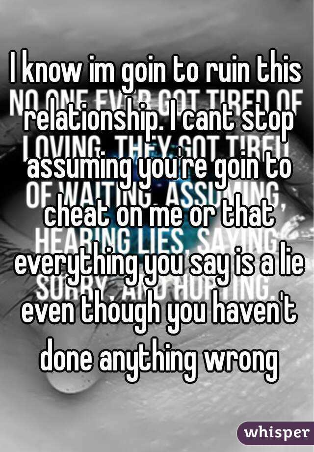 I know im goin to ruin this relationship. I cant stop assuming you're goin to cheat on me or that everything you say is a lie even though you haven't done anything wrong