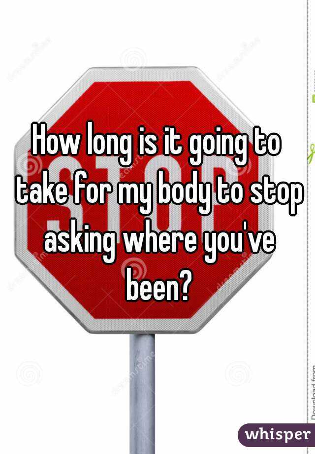How long is it going to take for my body to stop asking where you've been?
