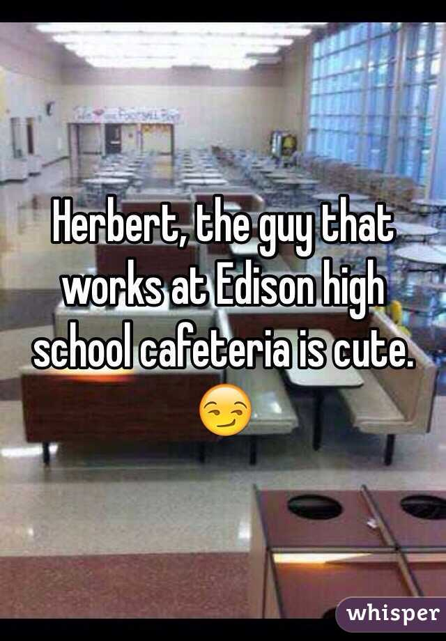 Herbert, the guy that works at Edison high school cafeteria is cute. 😏