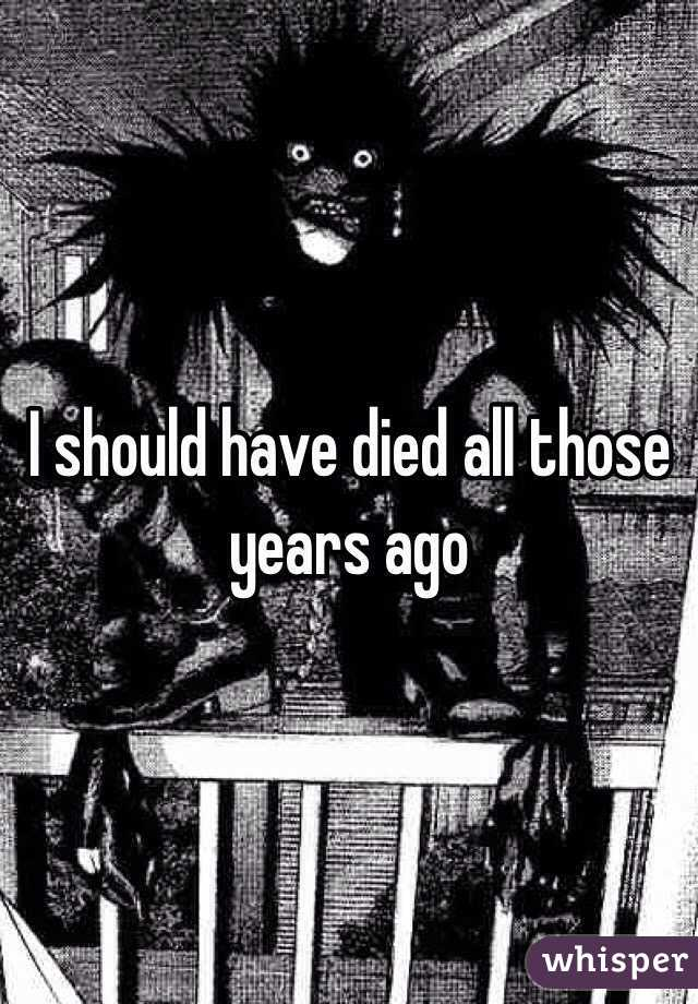 I should have died all those years ago