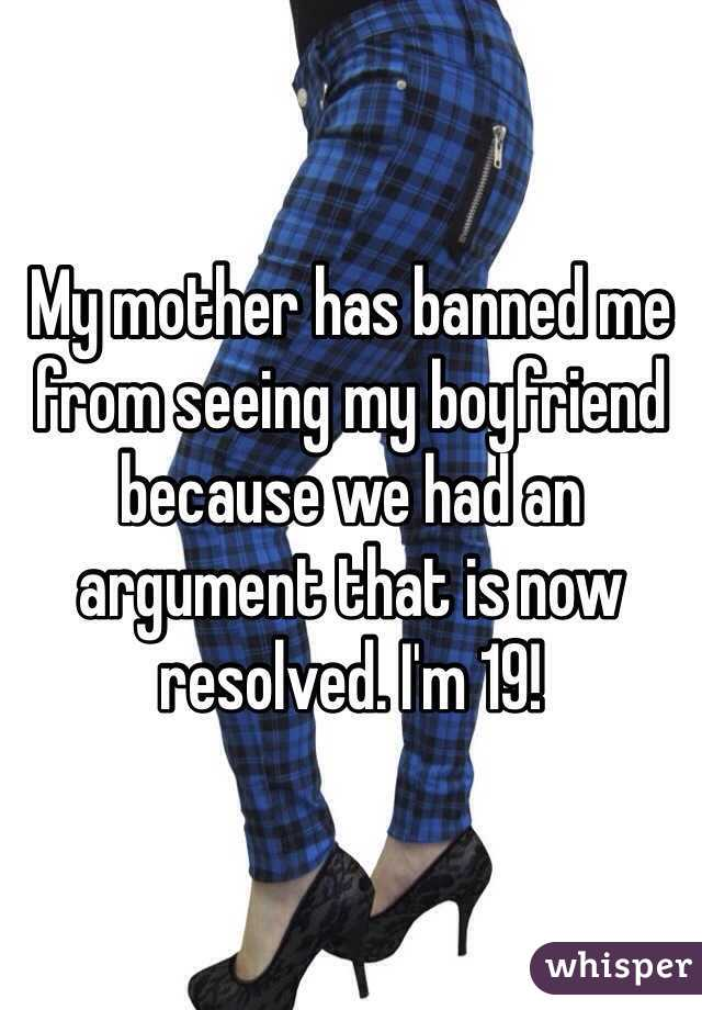 My mother has banned me from seeing my boyfriend because we had an argument that is now resolved. I'm 19!