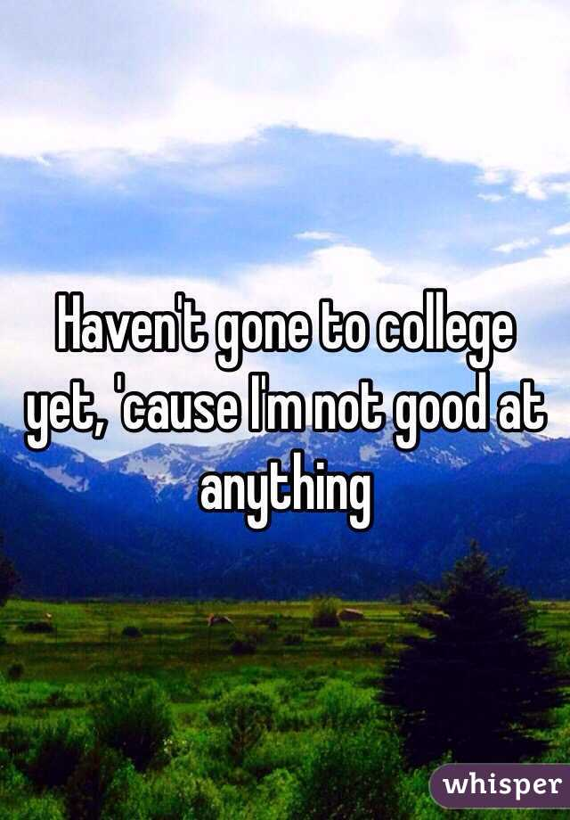 Haven't gone to college yet, 'cause I'm not good at anything
