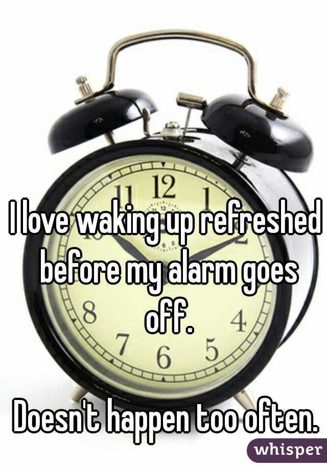 I love waking up refreshed before my alarm goes off.  Doesn't happen too often.