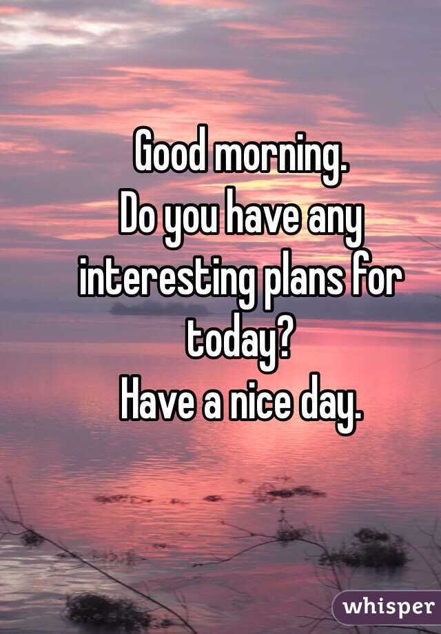Good morning. Do you have any interesting plans for today?  Have a nice day.