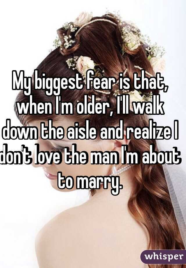 My biggest fear is that, when I'm older, I'll walk down the aisle and realize I don't love the man I'm about to marry.