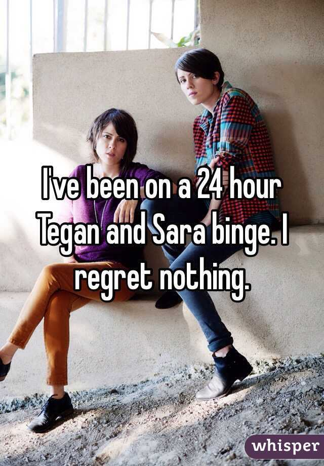 I've been on a 24 hour Tegan and Sara binge. I regret nothing.