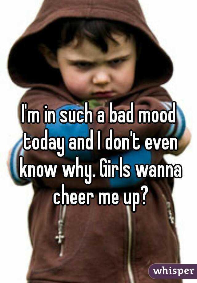 I'm in such a bad mood today and I don't even know why. Girls wanna cheer me up?