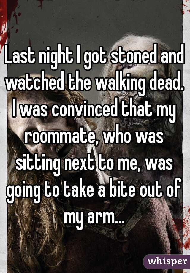 Last night I got stoned and watched the walking dead. I was convinced that my roommate, who was sitting next to me, was going to take a bite out of my arm...