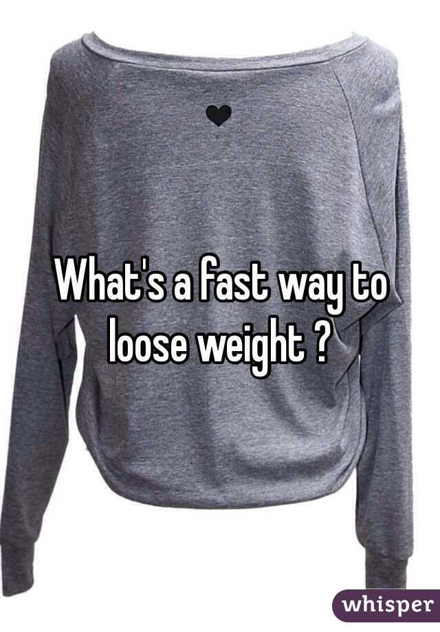 What's a fast way to loose weight ?