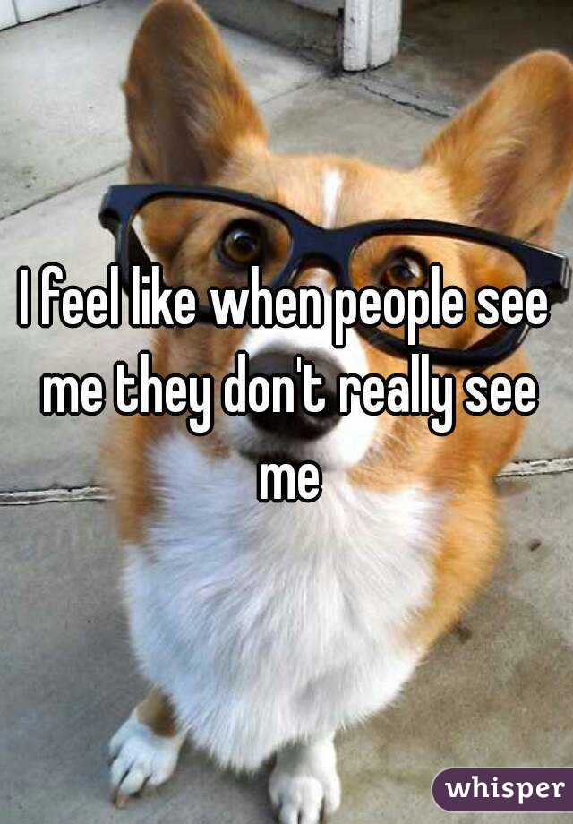 I feel like when people see me they don't really see me