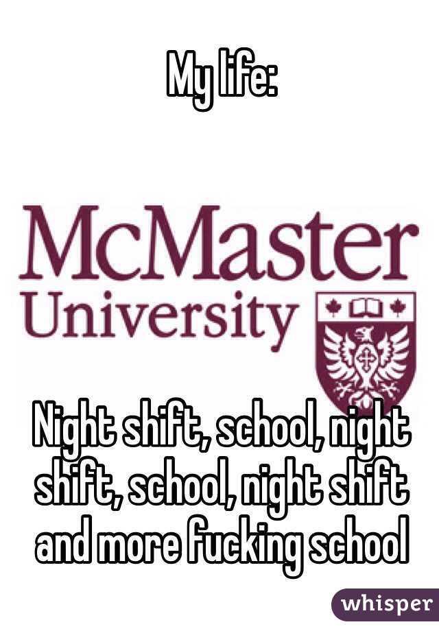My life:      Night shift, school, night shift, school, night shift and more fucking school