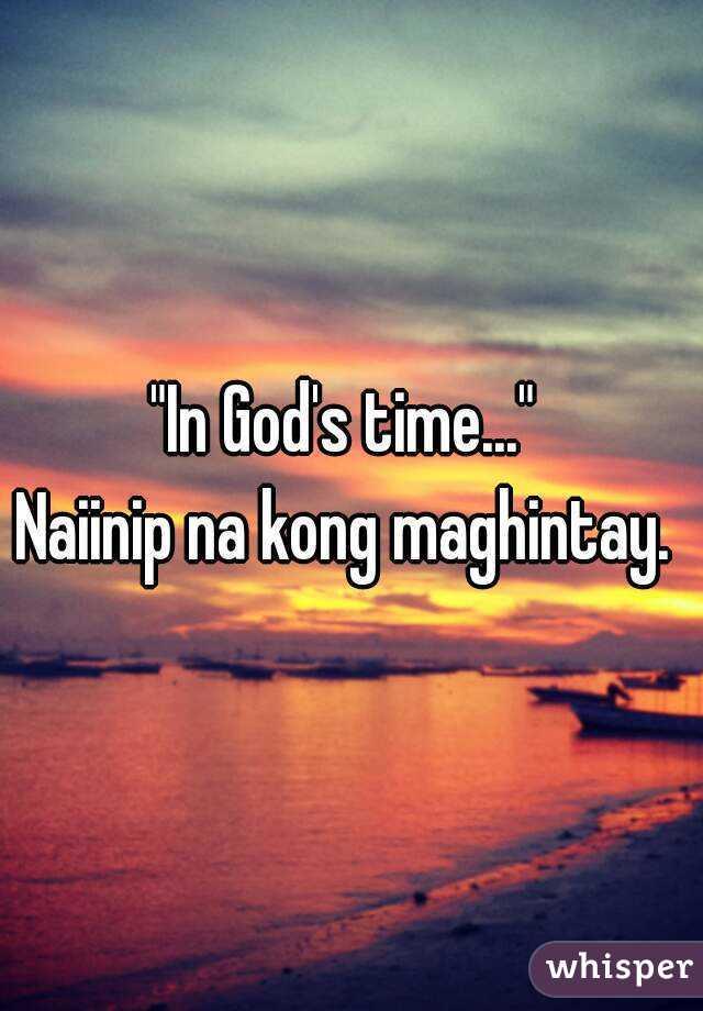 """In God's time...""  Naiinip na kong maghintay."