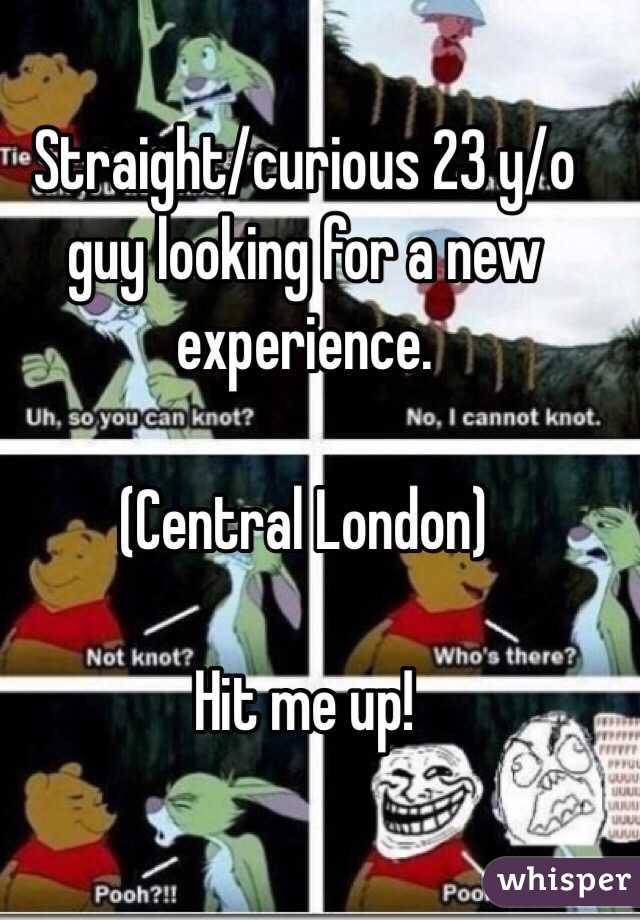 Straight/curious 23 y/o guy looking for a new experience.  (Central London)  Hit me up!