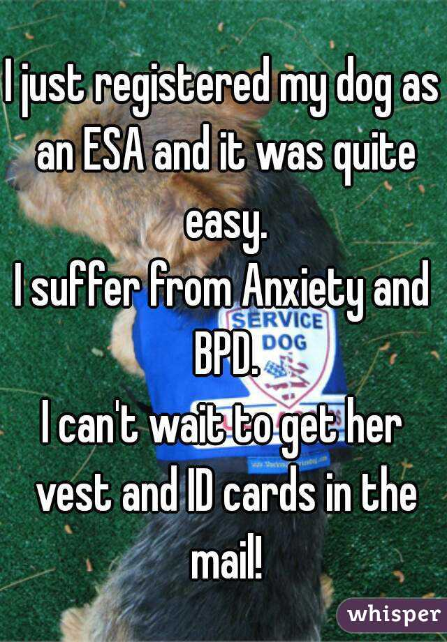 I just registered my dog as an ESA and it was quite easy. I suffer from Anxiety and BPD. I can't wait to get her vest and ID cards in the mail!