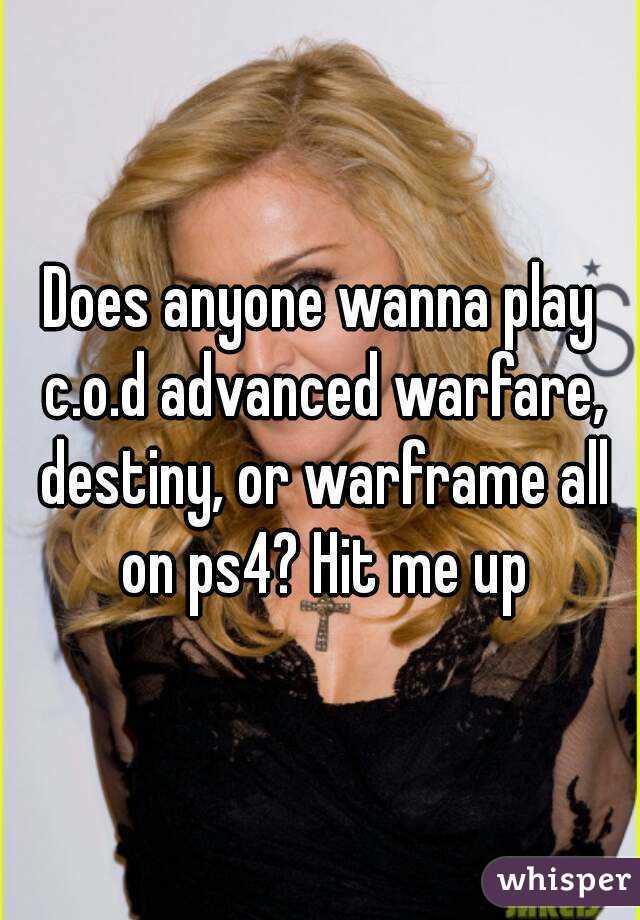 Does anyone wanna play c.o.d advanced warfare, destiny, or warframe all on ps4? Hit me up