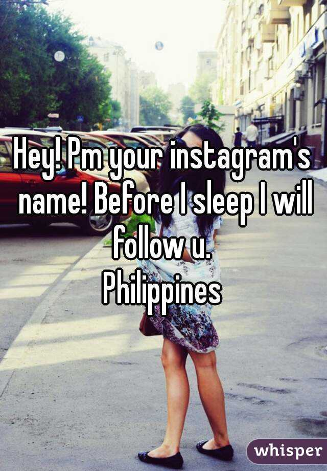 Hey! Pm your instagram's name! Before I sleep I will follow u.  Philippines